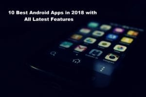 10 Best Android Apps in 2018 with All Latest Features